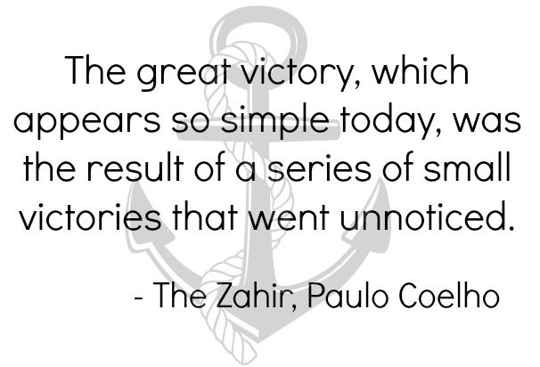 The great victory, which appears so simple today, was the result of a series of small victories that went unnoticed. -The Zahir, Paulo Coelho.