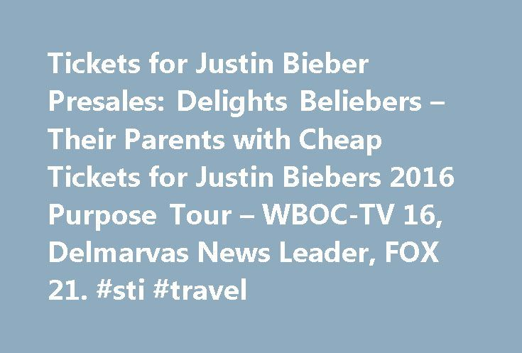 Tickets for Justin Bieber Presales: Delights Beliebers – Their Parents with Cheap Tickets for Justin Biebers 2016 Purpose Tour – WBOC-TV 16, Delmarvas News Leader, FOX 21. #sti #travel http://travel.remmont.com/tickets-for-justin-bieber-presales-delights-beliebers-their-parents-with-cheap-tickets-for-justin-biebers-2016-purpose-tour-wboc-tv-16-delmarvas-news-leader-fox-21-sti-travel/  #flights for cheap # Tickets for Justin Bieber Presales: BuyCheapTicketsToEvents.com Delights Beliebers…