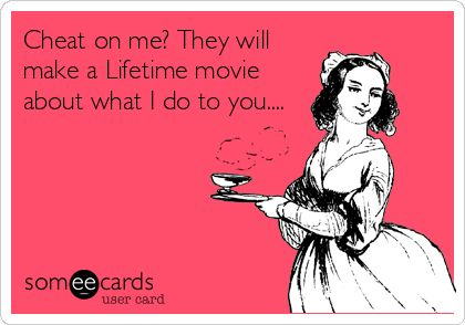Cheat on me? They will make a Lifetime movie about what I do to you....
