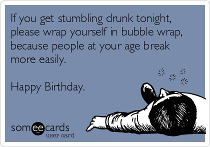 If you get stumbling drunk tonight, please wrap yourself in bubble wrap, because people at your age break more easily. Happy Birthday. | Birthday Ecard