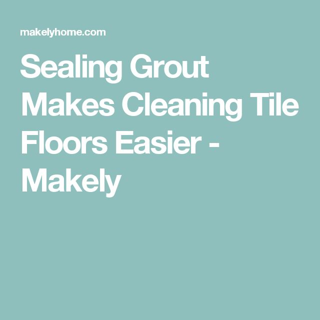 Sealing Grout Makes Cleaning Tile Floors Easier - Makely
