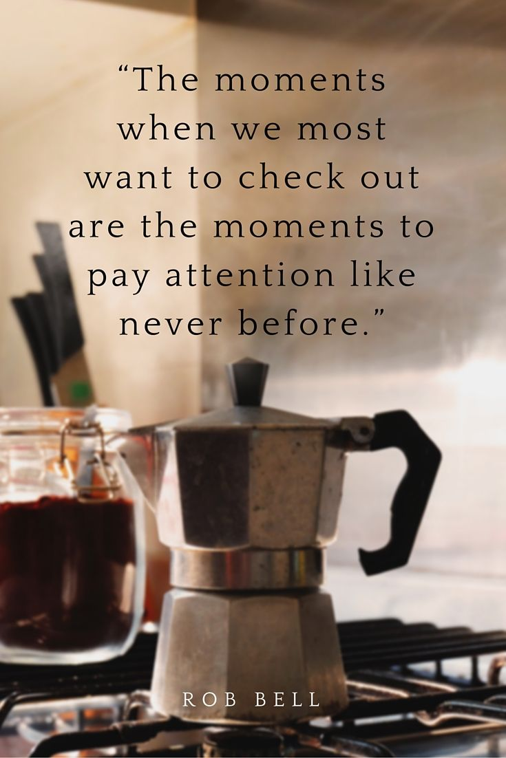 """""""The moments when we most want to check out are the moments to pay attention like never before."""" Rob Bell on the School of Greatness podcast"""