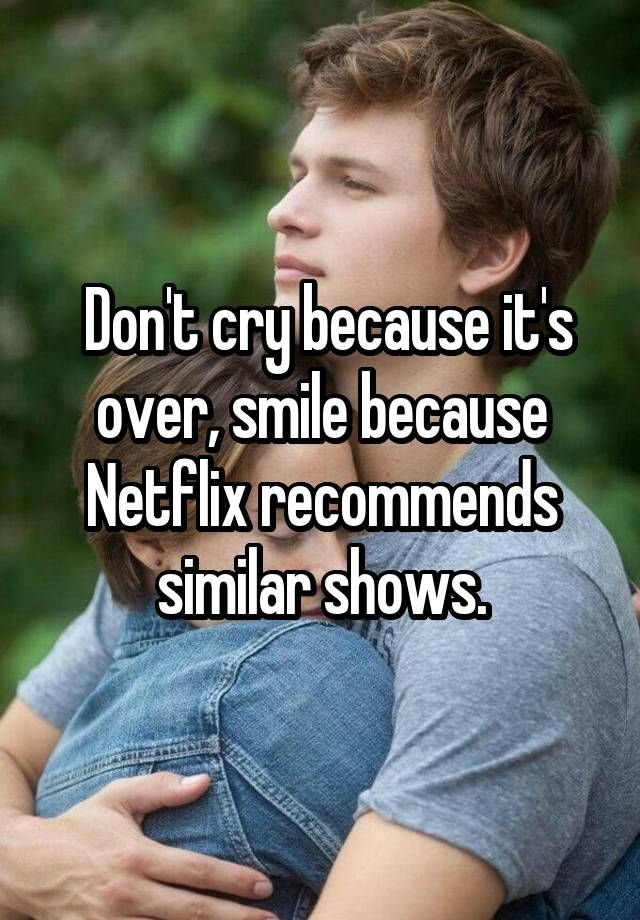 Don't cry because it's over, smile because Netflix recommends similar shows.