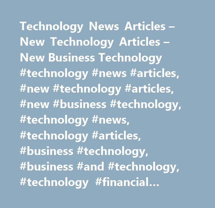 Technology News Articles – New Technology Articles – New Business Technology #technology #news #articles, #new #technology #articles, #new #business #technology, #technology #news, #technology #articles, #business #technology, #business #and #technology, #technology #financial #news, #technology #business #articles…