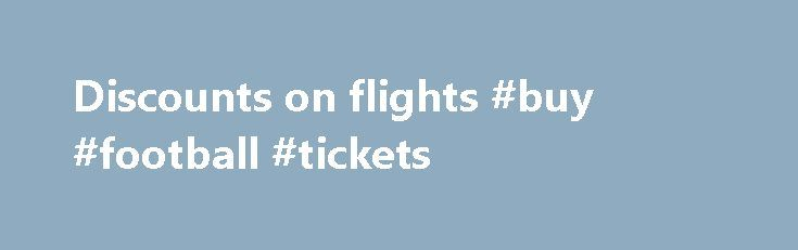 Discounts on flights #buy #football #tickets http://tickets.remmont.com/discounts-on-flights-buy-football-tickets/  Discounts on flights LOT Polish Airlines Discounts Infants The LOT discount for infants is 90% of the standard fare and applies to children under 2 years old who will not (...Read More)