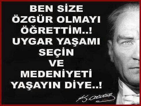 Ben size özgür olmayı öğrettim..! Uygar yaşamı seçin ve medeniyeti yaşayın diye..! Atatürk
