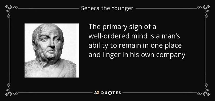 The primary sign of a well-ordered mind is a man's ability to remain in one place and linger in his own company - Seneca the Younger