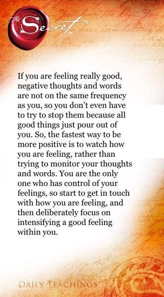 So, the fastest way to be more positive is to watch how you are feeling, rather than trying to monitor your thoughts and words. You are the only one who has control of your feelings, so start to get in touch with how you are feeling, and then deliberately focus on intensifying a good feeling within you. Rhonda Byrne