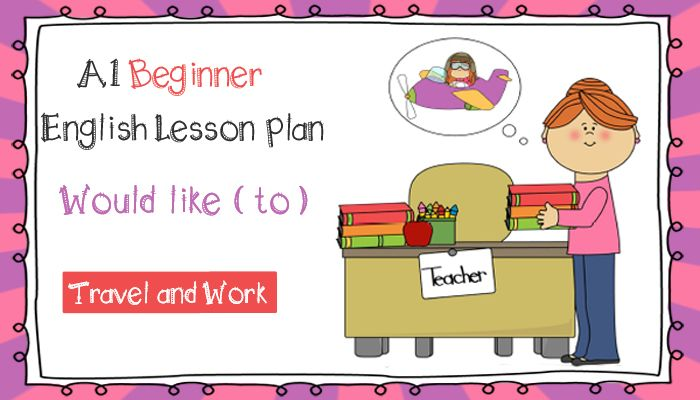 Image source: MyCuteGraphics ESL Lesson Plan for Beginners - Would like to - Travel and Work Lesson Goals: At the end of this lesson students will learn how to use would like to to talk about what ...
