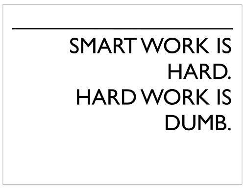 Smart work is hard. Hard work is dumb.