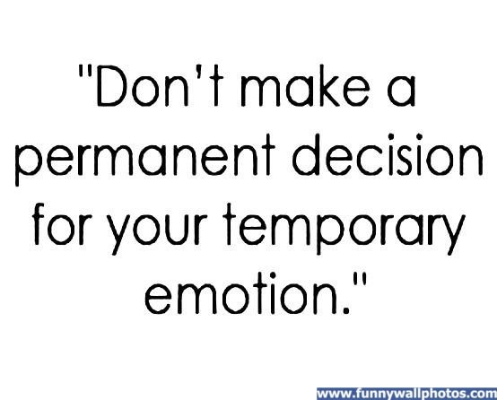: ): Google Quotes, Gardens Ideas, Remember This, Temporary Emotional, Emotional Mature, Permanent Decision, So True, Good Advice, Emotional Quotes