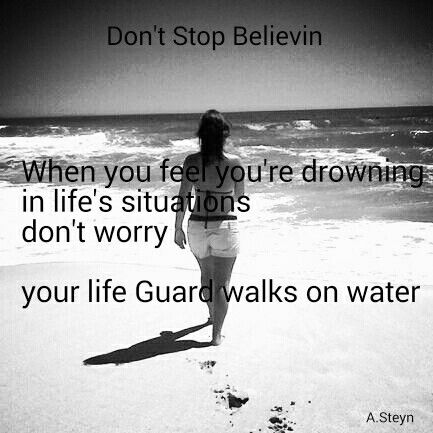 When you feel you're drowning in life's situations, don't worry your life Guard walks on water