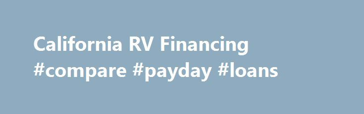 California RV Financing #compare #payday #loans http://loan-credit.remmont.com/california-rv-financing-compare-payday-loans/  #rv loans # California RV Financing Why Finance Your RV? When you finance your purchase instead of liquidating assets or paying cash, you maintain your personal financial flexibility. Plus, your RV may qualify for some of the same tax benefits as a second home mortgage. Of course, check with your tax advisor, but basically to […]