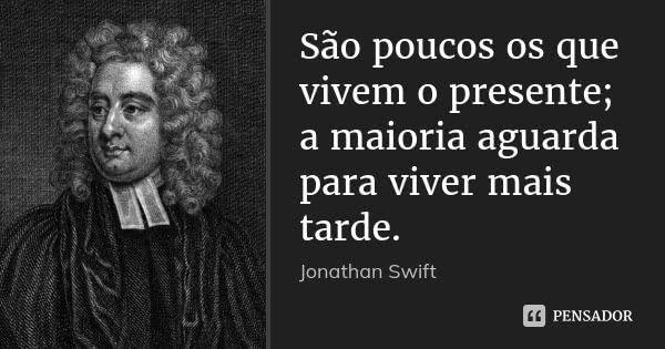 São poucos os que vivem o presente; a maioria aguarda para viver mais tarde.... Frase de Jonathan Swift.