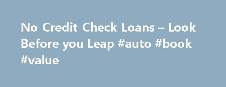 No Credit Check Loans – Look Before you Leap #auto #book #value http://germany.remmont.com/no-credit-check-loans-look-before-you-leap-auto-book-value/  #no credit check auto loans # No Credit Check Loans By Justin Pritchard. Banking/Loans Expert Justin Pritchard helps consumers navigate the world of banking. If your credit prevents you from getting a loan, it may be possible to borrow without relying on your credit history. However, you need to be careful when using no credit check loans…