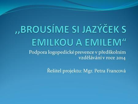 Podpora logopedické prevence v předškolním vzdělávání v roce 2014 Řešitel projektu: Mgr. Petra Francová.
