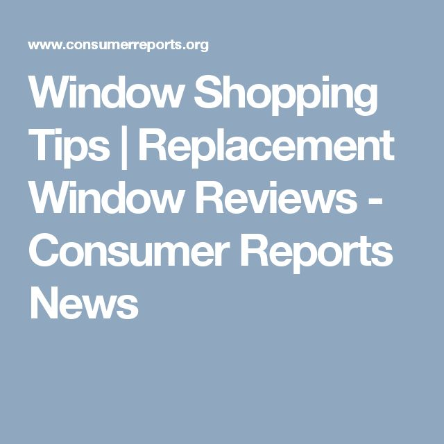 Window Shopping Tips | Replacement Window Reviews - Consumer Reports News