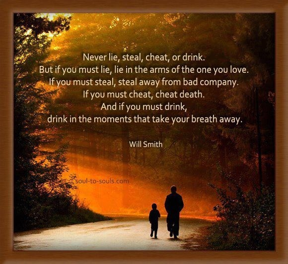 Never lie, cheat, steal or drink.