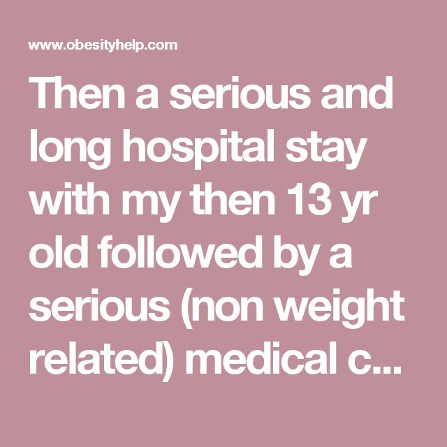 Then a serious and long hospital stay with my then 13 yr old followed by a serious (non weight related) medical condition for myself, I gradually started gaining weight, I believe due to my sudden forced stop of exercise and beginning depression that lead to out of control eating habits.  Fast forward to 2012 and my now 18 year old son was readmitted, another very serious heart surgery (LVAD) and listed for heart transplant and then a serious infection that took his life.  BRING ON THE…