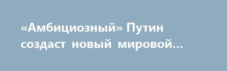 «Амбициозный» Путин создаст новый мировой порядок http://rusdozor.ru/2016/08/17/ambicioznyj-putin-sozdast-novyj-mirovoj-poryadok/  Политика России по отношению к Украине, действия Москвы в Сирии, а также примирение с Турцией доказывают: амбициозный лидер Владимир Путин намерен создать новый «мировой порядок», в центре которого встанет Россия. Само создание такого порядка итальянец Маурицио Молинари называет «большой игрой ...