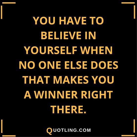 Believe in Yourself Quotes You have to believe in yourself when no one else does - that makes you a winner right there.