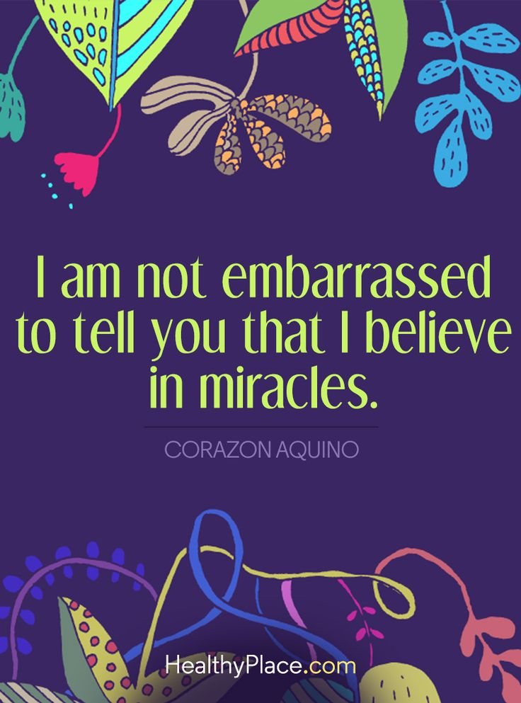Positive Quote: I am not embarrassed to tell you that I believe in miracles - Corazon Aquino. www.HealthyPlace.com