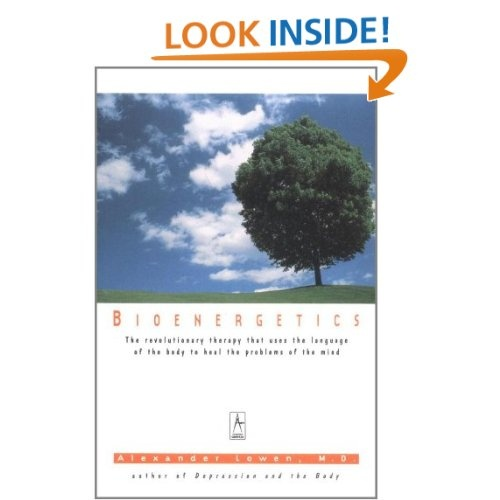 Bioenergetics: The Revolutionary Therapy That Uses the Language of the Body to Heal the Problems of the Mind: Alexander Lowen
