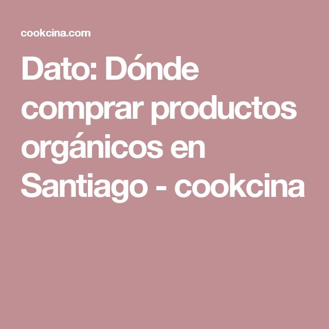 Dato: Dónde comprar productos orgánicos en Santiago - cookcina