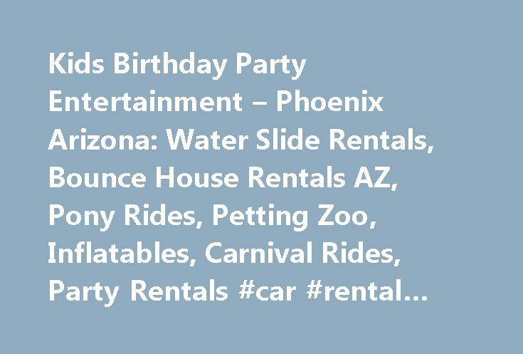 Kids Birthday Party Entertainment – Phoenix Arizona: Water Slide Rentals, Bounce House Rentals AZ, Pony Rides, Petting Zoo, Inflatables, Carnival Rides, Party Rentals #car #rental #rates http://rental.remmont.com/kids-birthday-party-entertainment-phoenix-arizona-water-slide-rentals-bounce-house-rentals-az-pony-rides-petting-zoo-inflatables-carnival-rides-party-rentals-car-rental-rates/  #kids party rentals # for this coming weekend November 28th 29th Call Laurie at 602-820-8030 now and book…