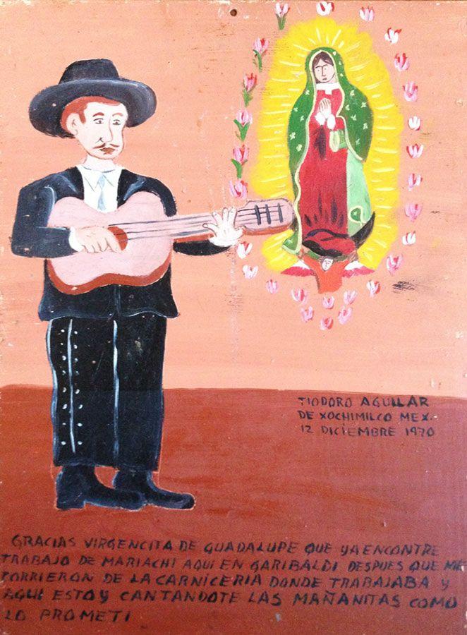 Благодарю Пресвятую Деву Гваделупскую за то, что она помогла мне найти здесь в Гарибальди работу музыканта, после того как меня выгнали из мясной лавки, где я работал прежде. Теперь, как и обещал, каждое утречко я воспеваю тебя.  Тиодоро Агилар из Сочимилько. 12 декабря 1970.