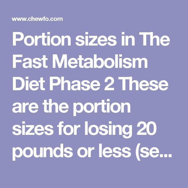Portion sizes in The Fast Metabolism Diet Phase 2  These are the portion sizes for losing 20 pounds or less (see below if you have more to lose):      Vegetables – unlimited phase-appropriate veggies     Protein – 4 ounces of meat, 6 ounces of fish, ½ cup cooked legumes, or 3 egg whites. If you are eating deli meat as a snack, one portion is 2 ounces, or about 3-4 thin slices from the deli counter.     Grains – none     Fruit – 1 piece or 1 cup of phase-appropriate fruit (note that the only…