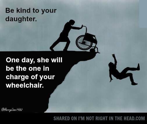Be kind to your daughter. One day she will be pushing your wheelchair #meme #moms
