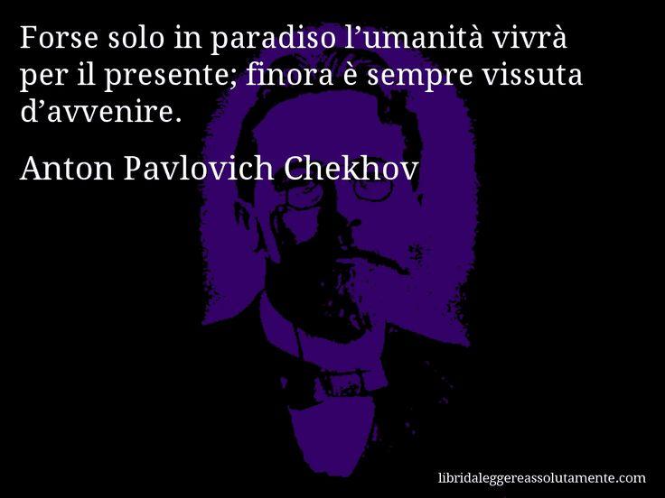 Aforisma di Anton Pavlovich Chekhov : Forse solo in paradiso l'umanità vivrà per il presente; finora è sempre vissuta d'avvenire.