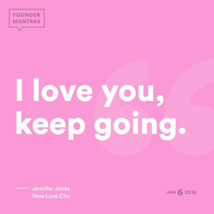 I love you, keep going. > from Jennifer Jones of New Love City #FounderMantras  View this mantra and more at: