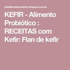 KEFIR - Alimento Probiótico : RECEITAS com Kefir: Flan de kefir