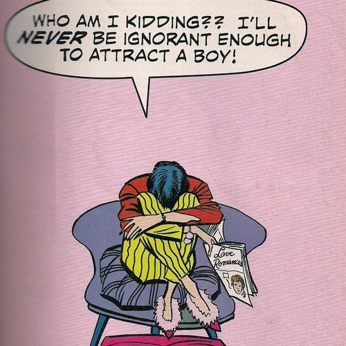 Who am I kidding? I'll never be ignorant enough to attract a boy. Fortunately, men don't require ignorance.