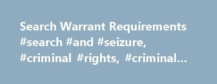Search Warrant Requirements #search #and #seizure, #criminal #rights, #criminal #law http://singapore.remmont.com/search-warrant-requirements-search-and-seizure-criminal-rights-criminal-law/  # Search Warrant Requirements Anyone who watches crime dramas on television is familiar with the scene where police officers enter a home or business brandishing a search warrant. The Fourth Amendment to the United States Constitution guarantees the people's right to be free from unreasonable searches…