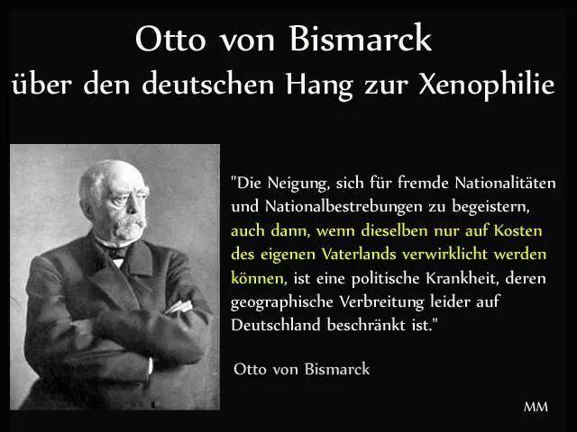 Die Neigung, sich für fremde Nationalitäten und Nationalbestrebungen zu begeistern, auch dann, wenn dieselben nur auf Kosten des eigenen Vaterlands verwirklicht werden können, ist eine politische Krankheit, deren geographische Verbreitung leider auf Deutschland beschränkt ist. — Otto von Bismarck