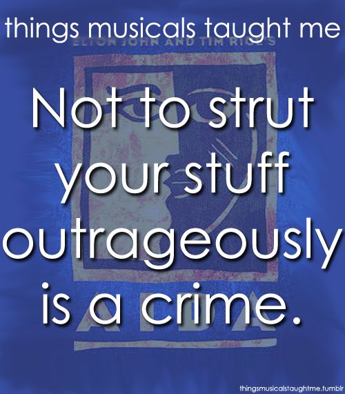 Things Musicals Taught Me:  AIDA    Not to strut your stuff outrageously is a crime.     @Hayley Lipke