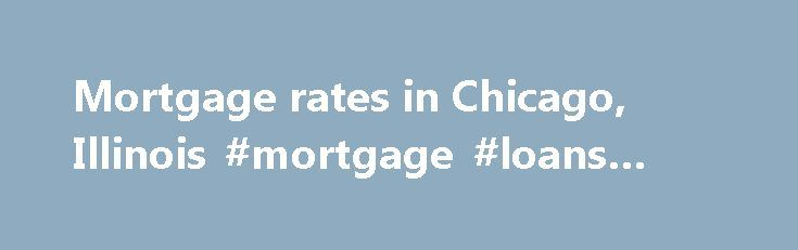 Mortgage rates in Chicago, Illinois #mortgage #loans #rates http://money.remmont.com/mortgage-rates-in-chicago-illinois-mortgage-loans-rates/  #mortgage rates chicago # Rates Blog Email Tweet Email Mortgage rates showed no clear direction in the Chicago area this week. Key 30-year rate higher in Chicago The average rate on the benchmark 30-year fixed-rate mortgage rate for the Chicago area increased to 3.58%, according to Bankrate's national survey of large lenders. While it was lower than…