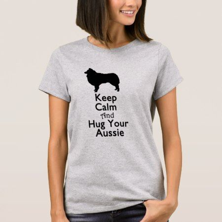 Keep Calm And Hug Your Aussie T-Shirt - click/tap to personalize and buy