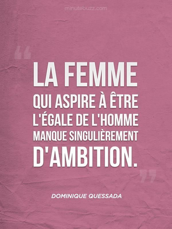 La femme qui aspire à être l'égale de l'homme manque singulièrement d'ambition.
