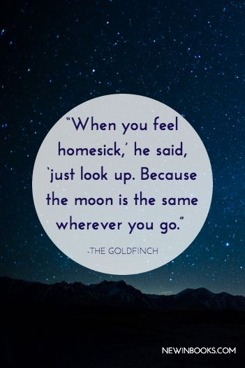 """When you feel homesick,' he said, 'just look up. Because the moon is the same wherever you go."" ― Donna Tartt, The Goldfinch"