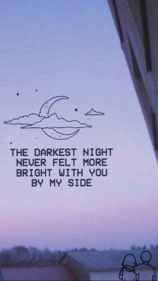 """""""A noite mais escura nunca se sentiu mais brilhante com você ao meu lado"""""""