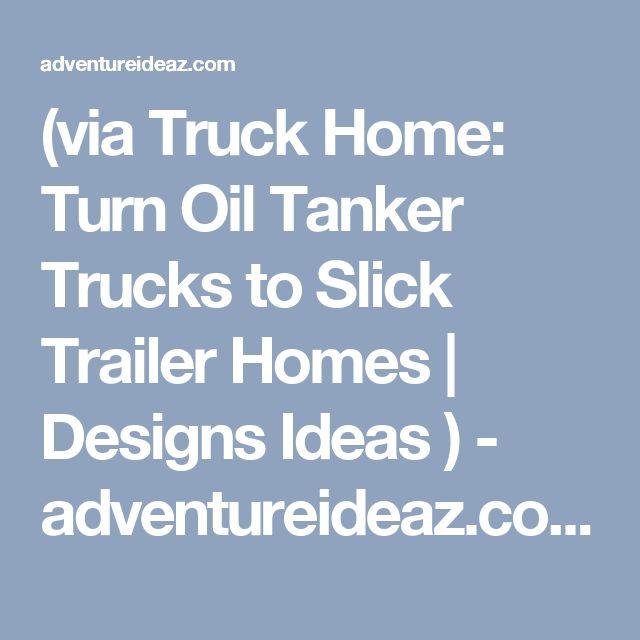 (via Truck Home: Turn Oil Tanker Trucks to Slick Trailer Homes | Designs Ideas ) - adventureideaz.com