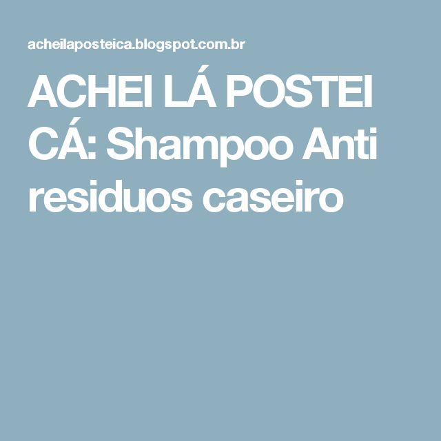 ACHEI LÁ POSTEI CÁ: Shampoo Anti residuos caseiro