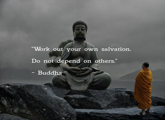Work out your own salvation, do not depend on others. ~Buddha ..*