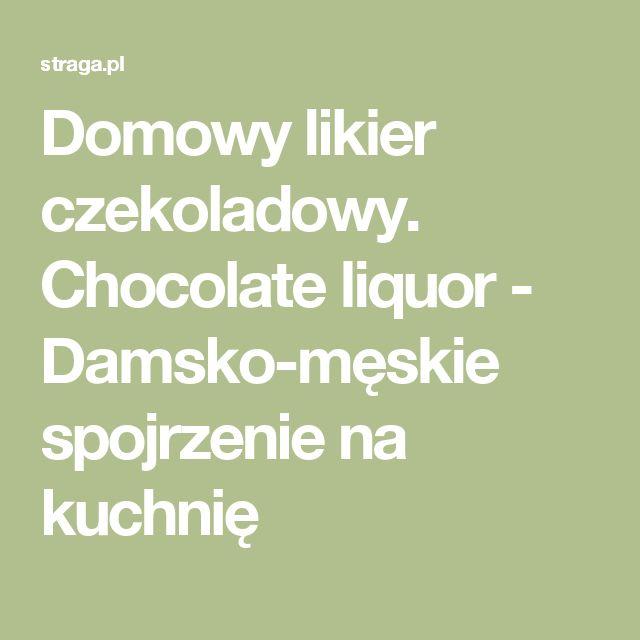 Domowy likier czekoladowy. Chocolate liquor - Damsko-męskie spojrzenie na kuchnię