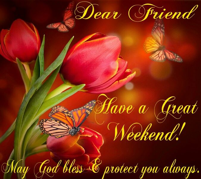 Dear Friend, have a great weekend! May God bless & protect