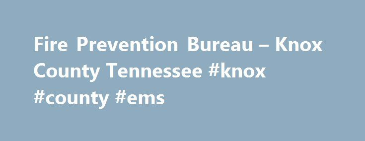 Fire Prevention Bureau – Knox County Tennessee #knox #county #ems http://riverside.remmont.com/fire-prevention-bureau-knox-county-tennessee-knox-county-ems/  # Fire Prevention Fire Prevention Bureau Department Head: Kathy Saunders Mission The mission of the Knox County Fire Prevention Bureau is to make Knox County a safer place to live, work or visit by protecting its residents and guest from the ravages of fire. We accomplish this by conducting life safety inspections of existing structures…